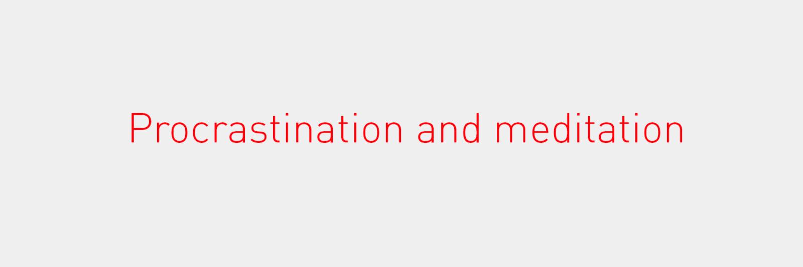 Procrastination and meditation