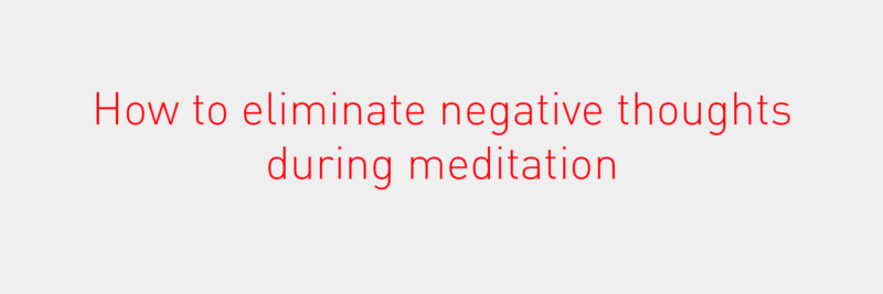 How to eliminate negative thoughts during meditation