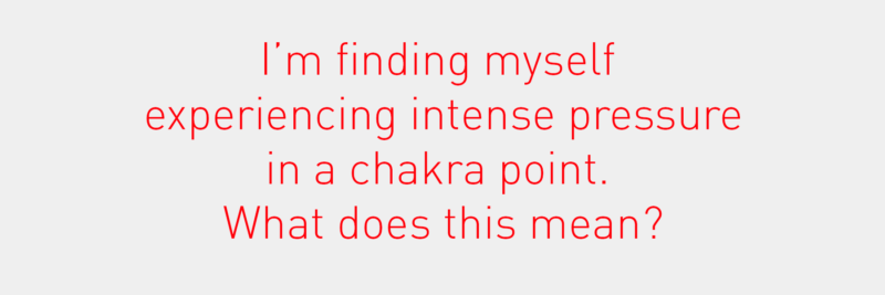 I'm finding myself experiencing intense pressure in a chakra point. What does this mean?