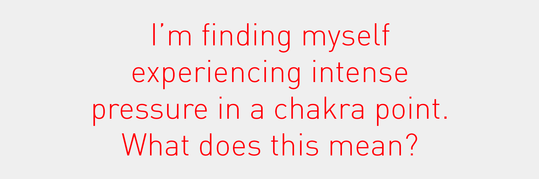 I'm finding myself experiencing intense pressure in [a chakra point]. What does this mean?