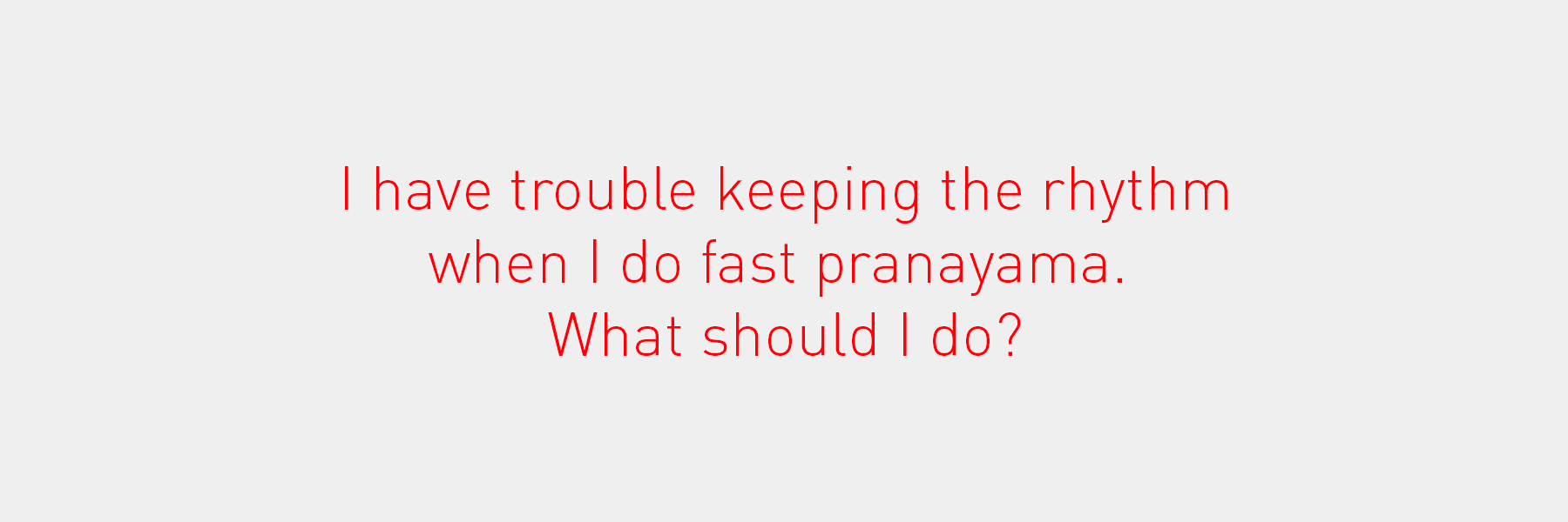I have trouble keeping the rhythm when I do fast pranayama. What should I do?