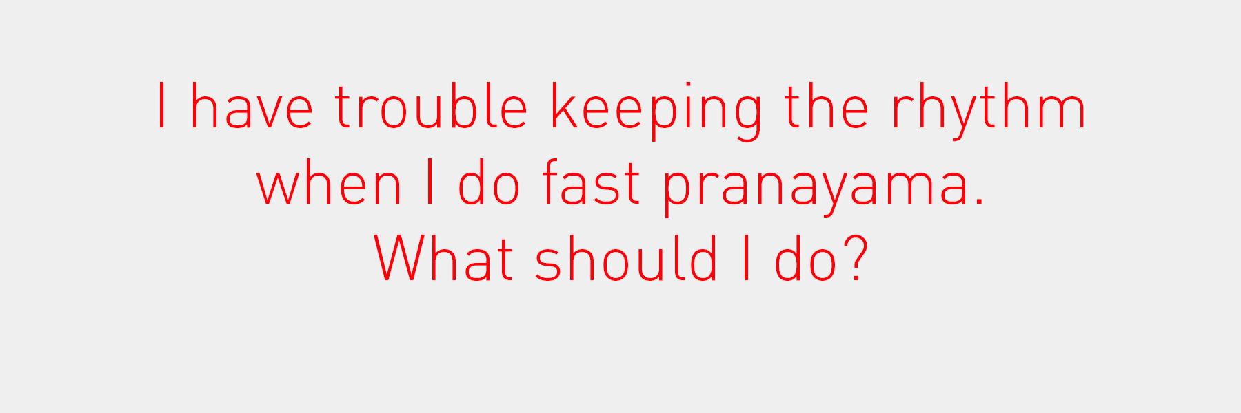 I have trouble keeping the rhythm when I do fast pranayama. What should I do?
