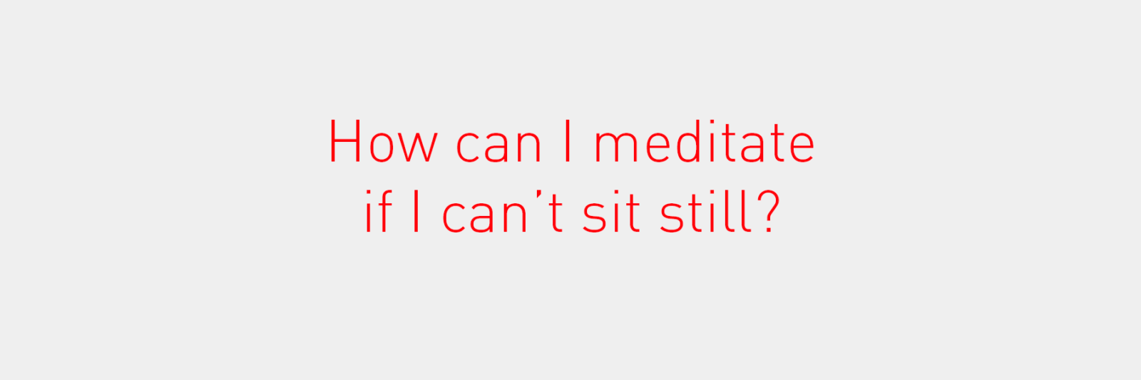 How can I meditate if I can't sit still?