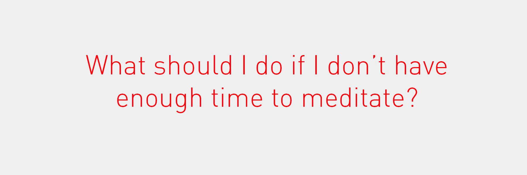 What should I do if I don't have enough time to meditate?